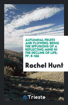 Autumnal Fruits and Flowers: Being the Effusions of a Reflecting Mind in the Decline of Life; Pp. 8-166 (Paperback)
