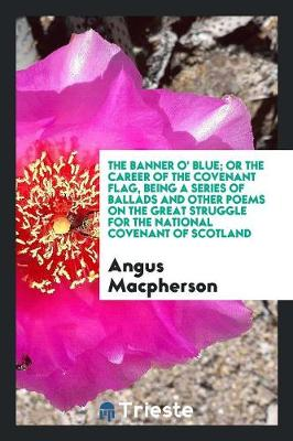 The Banner O' Blue; Or the Career of the Covenant Flag, Being a Series of Ballads and Other Poems on the Great Struggle for the National Covenant of Scotland (Paperback)