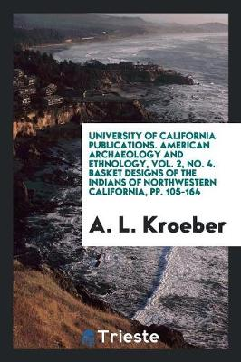 University of California Publications. American Archaeology and Ethnology, Vol. 2, No. 4. Basket Designs of the Indians of Northwestern California, Pp. 105-164 (Paperback)