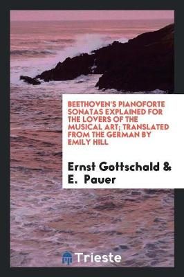 Beethoven's Pianoforte Sonatas Explained for the Lovers of the Musical Art; Translated from the German by Emily Hill (Paperback)