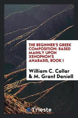 The Beginner's Greek Composition: Based Mainly Upon Xenophon's Anabasis, Book I (Paperback)