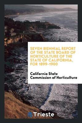 Seven Biennial Report of the State Board of Horticulture of the State of California, for 1899-1900 (Paperback)