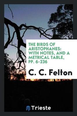 The Birds of Aristophanes: With Notes, and a Metrical Table, Pp. 6-236 (Paperback)