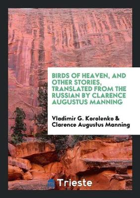 Birds of Heaven, and Other Stories, Translated from the Russian by Clarence Augustus Manning (Paperback)