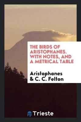 The Birds of Aristophanes. with Notes, and a Metrical Table (Paperback)