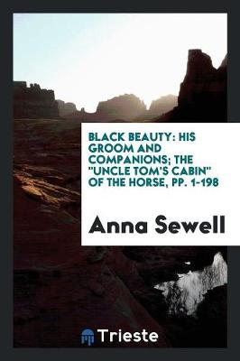 Black Beauty: His Groom and Companions; The Uncle Tom's Cabin of the Horse, Pp. 1-198 (Paperback)