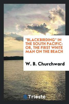 Blackbirding in the South Pacific: Or, the First White Man on the Beach (Paperback)