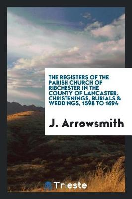 The Registers of the Parish Church of Ribchester in the County of Lancaster. Christenings, Burials & Weddings, 1598 to 1694 (Paperback)