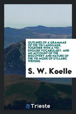 Outlines of a Grammar of the Vei Language, Together with a Vei-English Vocabulary. and an Account of the Discovery and Nature of the Vei Mode of Syllabic Writing (Paperback)