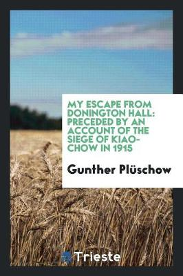 My Escape from Donington Hall: Preceded by an Account of the Siege of Kiao-Chow in 1915 (Paperback)