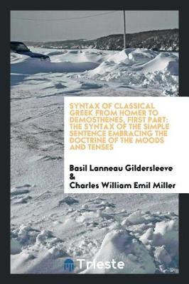 Syntax of Classical Greek from Homer to Demosthenes, First Part: The Syntax of the Simple Sentence Embracing the Doctrine of the Moods and Tenses (Paperback)