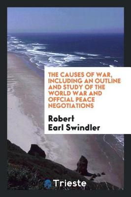 The Causes of War, Including an Outline and Study of the World War and Offcial Peace Negotiations (Paperback)