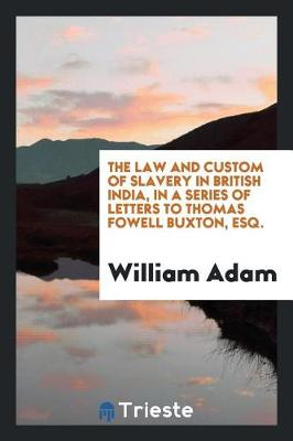 The Law and Custom of Slavery in British India, in a Series of Letters to Thomas Fowell Buxton, Esq. (Paperback)
