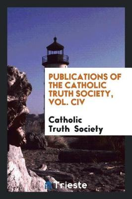 Publications of the Catholic Truth Society, Vol. CIV (Paperback)