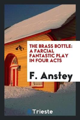 The Brass Bottle: A Farcial Fantastic Play in Four Acts (Paperback)