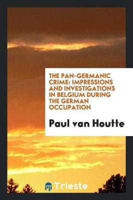 The Pan-Germanic Crime: Impressions and Investigations in Belgium During the German Occupation (Paperback)