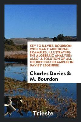 Key to Davies' Bourdon: With Many Additional Examples, Illustrating the Algebraic Analysis: Also, a Solution of All the Difficult Examples in Davies' Legendre (Paperback)