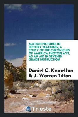 Motion Pictures in History Teaching; A Study of the Chronicles of America Photoplays, as an Aid in Seventh Grade Instruction (Paperback)