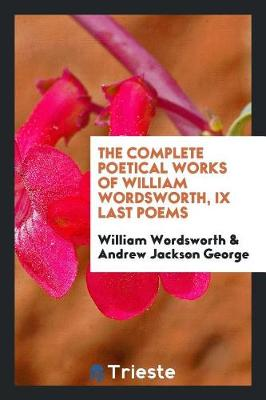 The Complete Poetical Works of William Wordsworth, IX Last Poems (Paperback)
