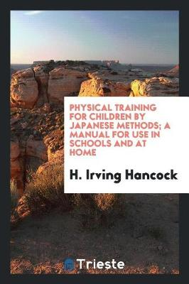 Physical Training for Children by Japanese Methods; A Manual for Use in Schools and at Home (Paperback)