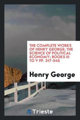 The Complete Works of Henry George; The Science of Political Economy; Books III to V Pp. 317-545 (Paperback)