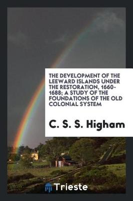 The Development of the Leeward Islands Under the Restoration, 1660-1688; A Study of the Foundations of the Old Colonial System (Paperback)