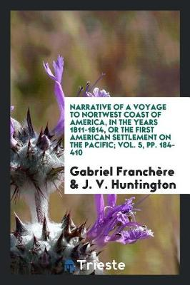 Narrative of a Voyage to Nortwest Coast of America, in the Years 1811-1814, or the First American Settlement on the Pacific; Vol. 5, Pp. 184-410 (Paperback)