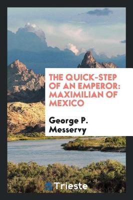 The Quick-Step of an Emperor: Maximilian of Mexico (Paperback)