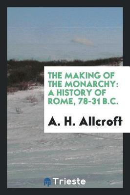 The Making of the Monarchy: A History of Rome, 78-31 B.C. (Paperback)