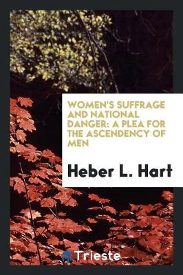 Women's Suffrage and National Danger: A Plea for the Ascendency of Men (Paperback)