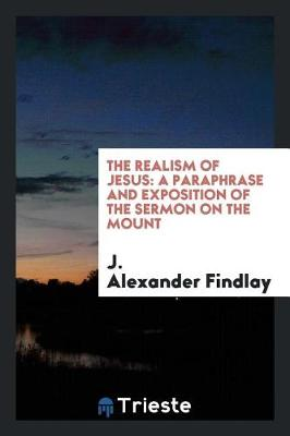 The Realism of Jesus: A Paraphrase and Exposition of the Sermon on the Mount (Paperback)