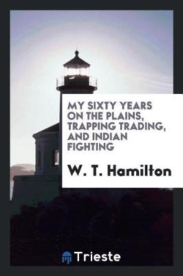 My Sixty Years on the Plains, Trapping Trading, and Indian Fighting (Paperback)