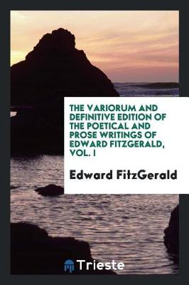The Variorum and Definitive Edition of the Poetical and Prose Writings of Edward Fitzgerald, Vol. I (Paperback)