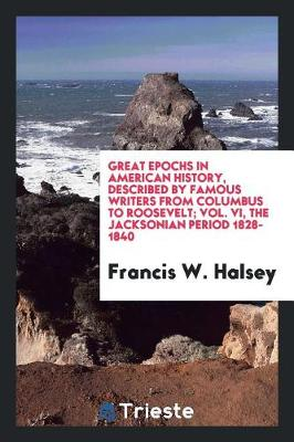 Great Epochs in American History, Described by Famous Writers from Columbus to Roosevelt; Vol. VI, the Jacksonian Period 1828-1840 (Paperback)