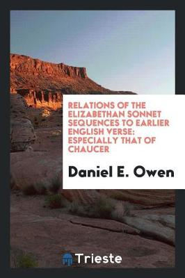 Relations of the Elizabethan Sonnet Sequences to Earlier English Verse: Especially That of Chaucer (Paperback)