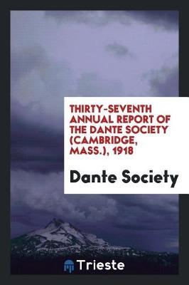 Thirty-Seventh Annual Report of the Dante Society (Cambridge, Mass.), 1918 (Paperback)