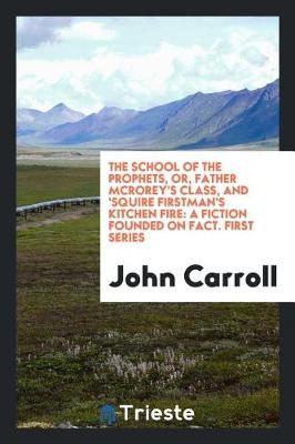 The School of the Prophets, Or, Father McRorey's Class, and 'squire Firstman's Kitchen Fire: A Fiction Founded on Fact. First Series (Paperback)