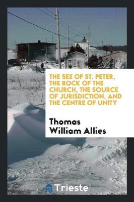 The See of St. Peter, the Rock of the Church, the Source of Jurisdiction, and the Centre of Unity (Paperback)