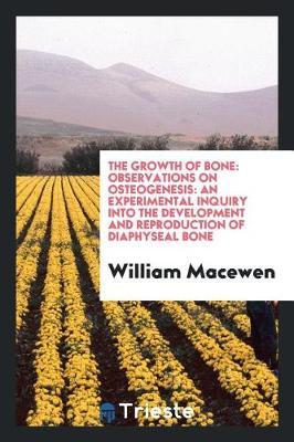 The Growth of Bone: Observations on Osteogenesis: An Experimental Inquiry Into the Development and Reproduction of Diaphyseal Bone (Paperback)