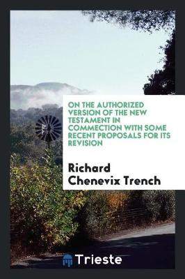 On the Authorized Version of the New Testament in Commection with Some Recent Proposals for Its Revision (Paperback)