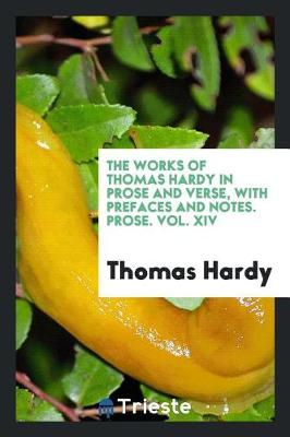 The Works of Thomas Hardy in Prose and Verse, with Prefaces and Notes. Prose. Vol. XIV (Paperback)