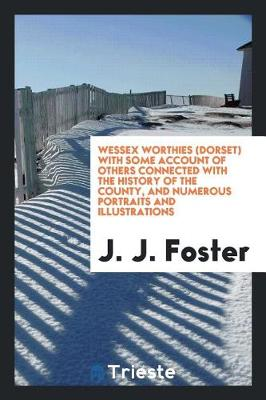 Wessex Worthies (Dorset) with Some Account of Others Connected with the History of the County, and Numerous Portraits and Illustrations (Paperback)
