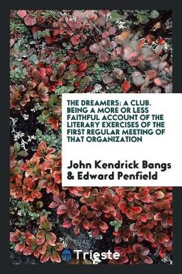The Dreamers: A Club. Being a More or Less Faithful Account of the Literary Exercises of the First Regular Meeting of That Organization (Paperback)