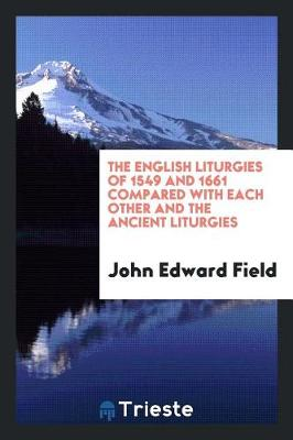 The English Liturgies of 1549 and 1661 Compared with Each Other and the Ancient Liturgies (Paperback)
