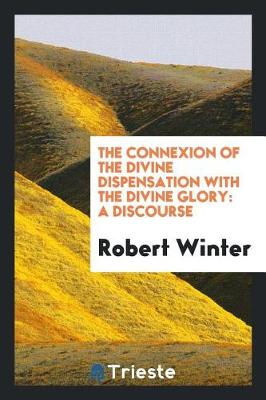 The Connexion of the Divine Dispensation with the Divine Glory: A Discourse (Paperback)