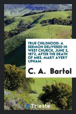 True Childhood: A Sermon Delivered in West Church, June 2, 1872, After the Death of Mrs. Mary Avery Upham (Paperback)