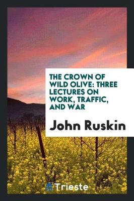 The Crown of Wild Olive: Three Lectures on Work, Traffic, and War (Paperback)