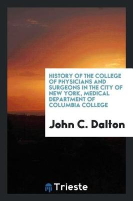 History of the College of Physicians and Surgeons in the City of New York, Medical Department of Columbia College (Paperback)