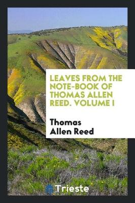 Leaves from the Note-Book of Thomas Allen Reed. Volume I (Paperback)
