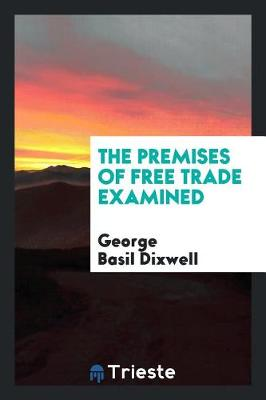 The Premises of Free Trade Examined (Paperback)